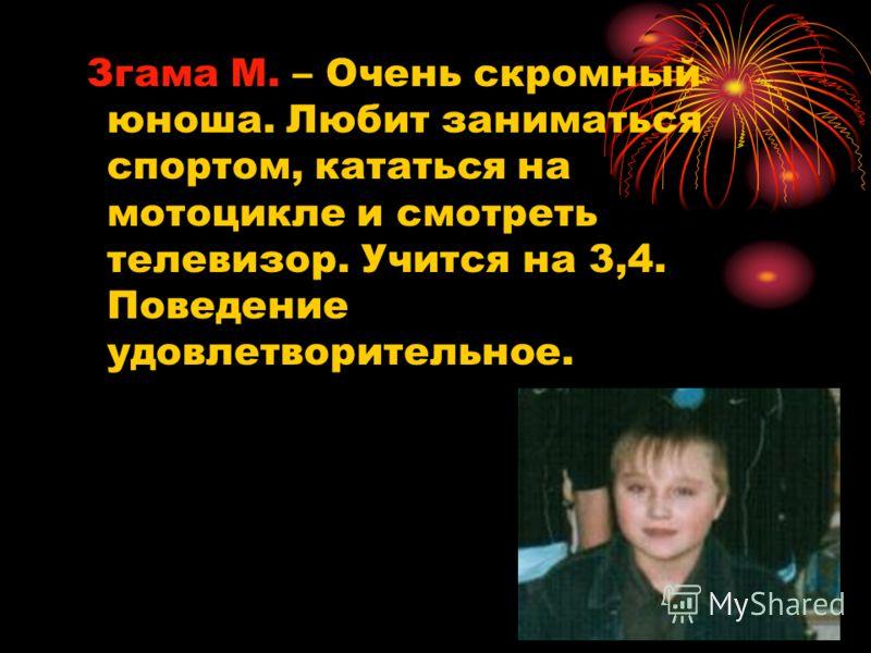 Згама М. – Очень скромный юноша. Любит заниматься спортом, кататься на мотоцикле и смотреть телевизор. Учится на 3,4. Поведение удовлетворительное.