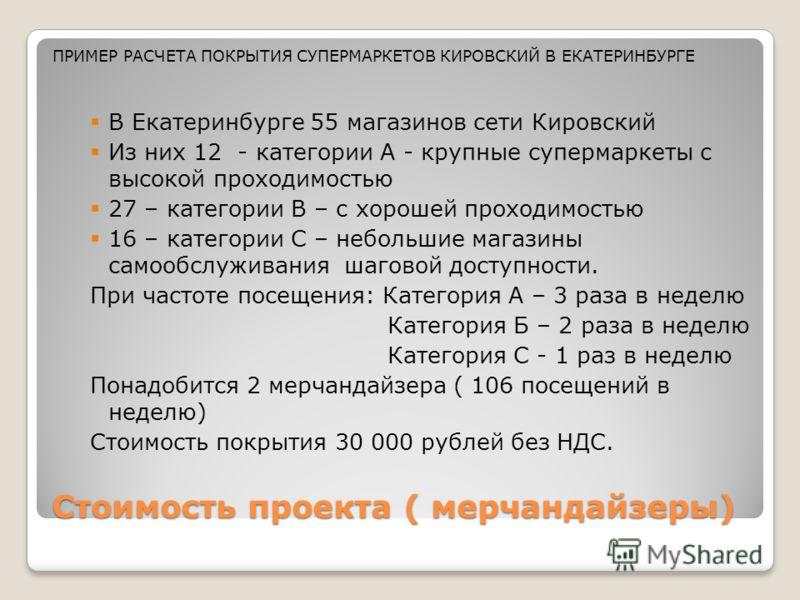 Стоимость проекта ( мерчандайзеры) В Екатеринбурге 55 магазинов сети Кировский Из них 12 - категории А - крупные супермаркеты с высокой проходимостью 27 – категории В – с хорошей проходимостью 16 – категории С – небольшие магазины самообслуживания ша