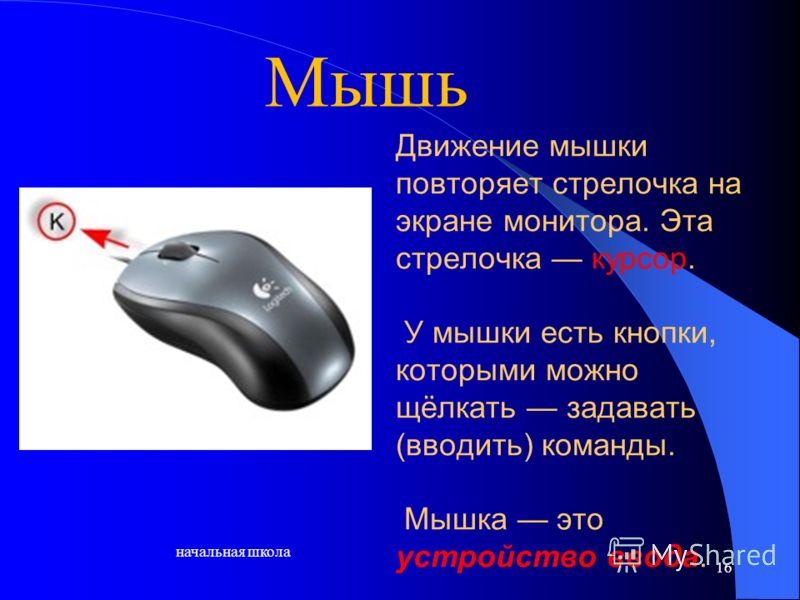 начальная школа 16 Движение мышки повторяет стрелочка на экране монитора. Эта стрелочка курсор. У мышки есть кнопки, которыми можно щёлкать задавать (вводить) команды. Мышка это устройство ввода. Мышь
