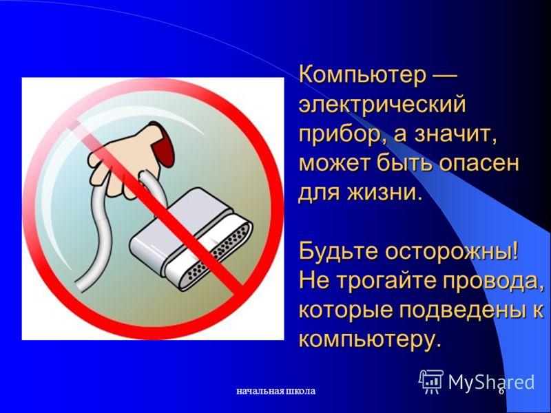 Компьютер электрический прибор, а значит, может быть опасен для жизни. Будьте осторожны! Не трогайте провода, которые подведены к компьютеру. начальная школа6