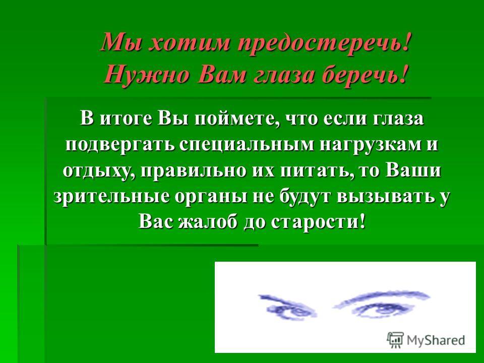 Мы хотим предостеречь! Нужно Вам глаза беречь! В итоге Вы поймете, что если глаза подвергать специальным нагрузкам и отдыху, правильно их питать, то Ваши зрительные органы не будут вызывать у Вас жалоб до старости!