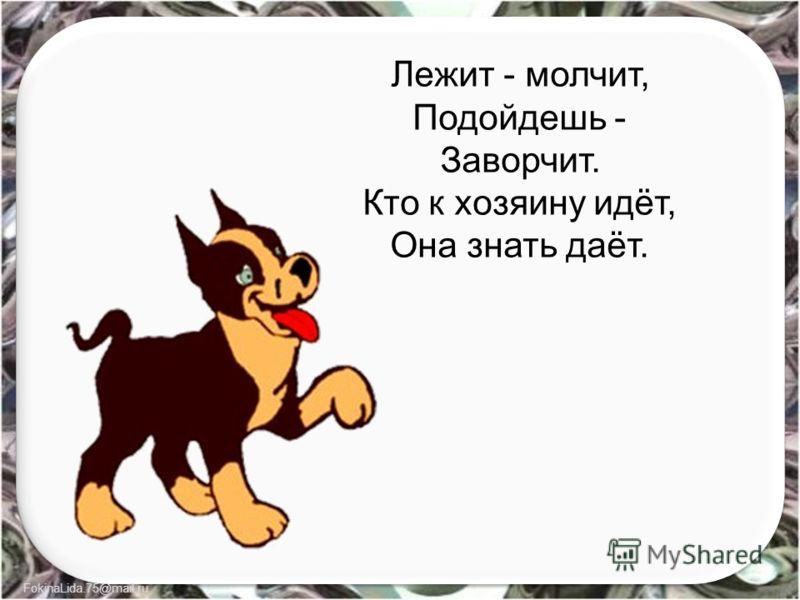 FokinaLida.75@mail.ru Лежит - молчит, Подойдешь - Заворчит. Кто к хозяину идёт, Она знать даёт.