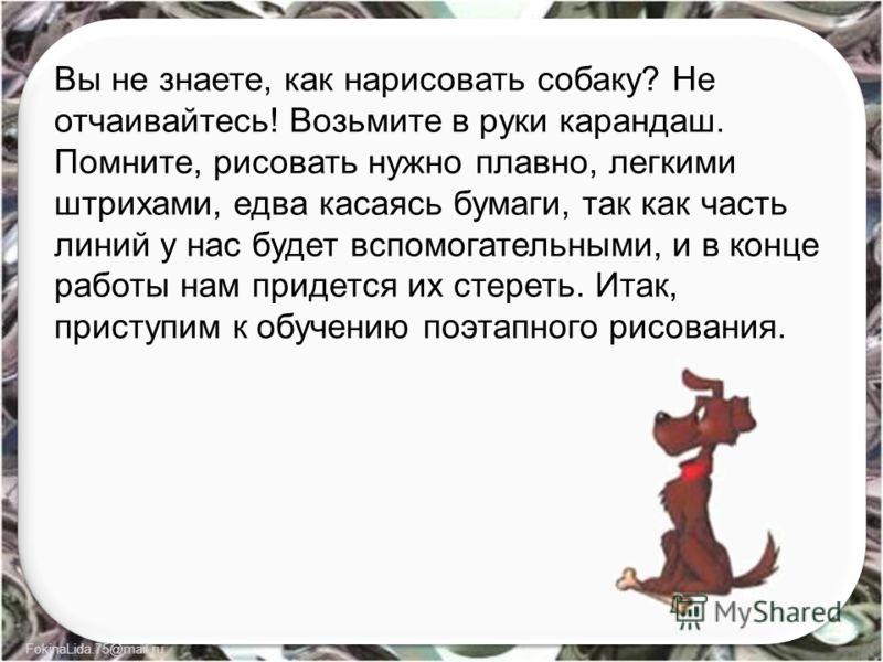 FokinaLida.75@mail.ru Вы не знаете, как нарисовать собаку? Не отчаивайтесь! Возьмите в руки карандаш. Помните, рисовать нужно плавно, легкими штрихами, едва касаясь бумаги, так как часть линий у нас будет вспомогательными, и в конце работы нам придет