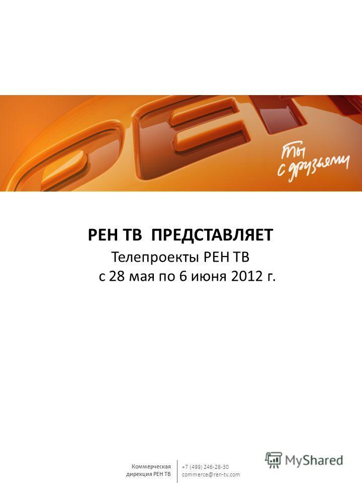 Коммерческая дирекция РЕН ТВ +7 (499) 246-28-30 commerce@ren-tv.com РЕН ТВ ПРЕДСТАВЛЯЕТ Телепроекты РЕН ТВ с 28 мая по 6 июня 2012 г.