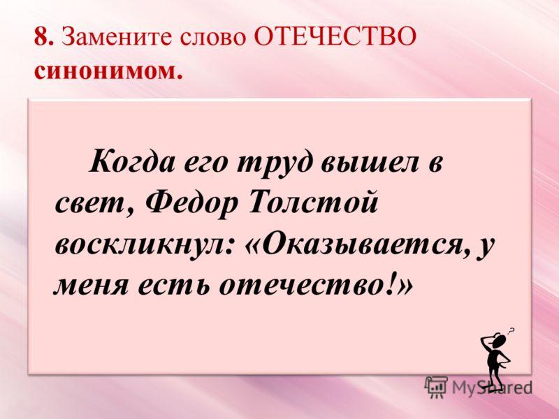 8. Замените слово ОТЕЧЕСТВО синонимом. Когда его труд вышел в свет, Федор Толстой воскликнул: «Оказывается, у меня есть отечество!»