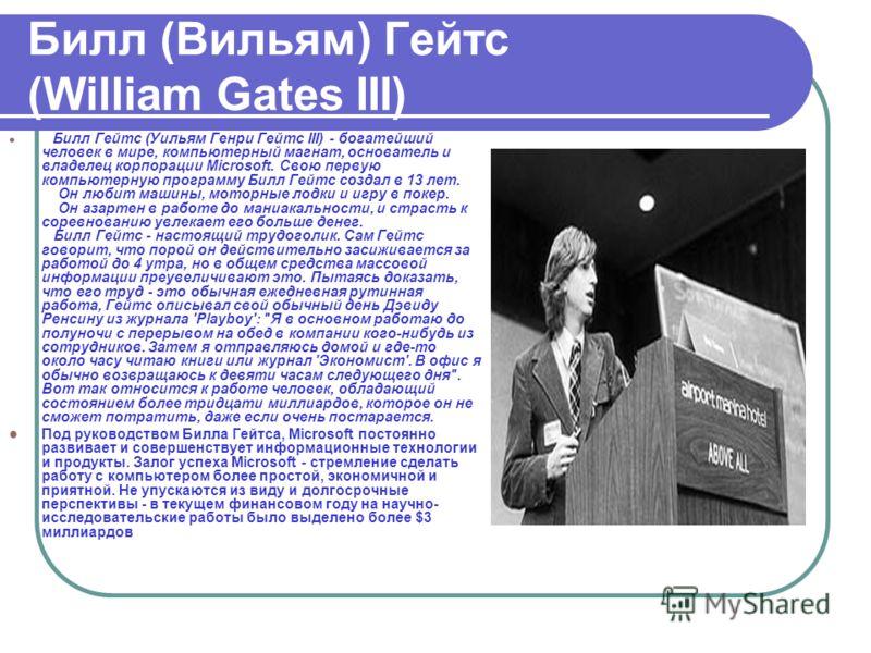 Билл (Вильям) Гейтс (William Gates III) Билл Гейтс (Уильям Генри Гейтс III) - богатейший человек в мире, компьютерный магнат, основатель и владелец корпорации Microsoft. Свою первую компьютерную программу Билл Гейтс создал в 13 лет. Он любит машины,