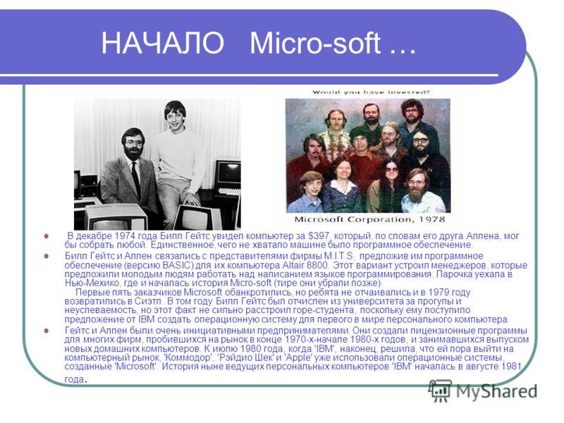 НАЧАЛО Micro-soft … В декабре 1974 года Билл Гейтс увидел компьютер за $397, который, по словам его друга Аллена, мог бы собрать любой. Единственное, чего не хватало машине было программное обеспечение. Билл Гейтс и Аллен связались с представителями