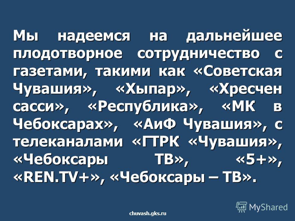 Мы надеемся на дальнейшее плодотворное сотрудничество с газетами, такими как «Советская Чувашия», «Хыпар», «Хресчен сасси», «Республика», «МК в Чебоксарах», «АиФ Чувашия», с телеканалами «ГТРК «Чувашия», «Чебоксары ТВ», «5+», «REN.TV+», «Чебоксары –