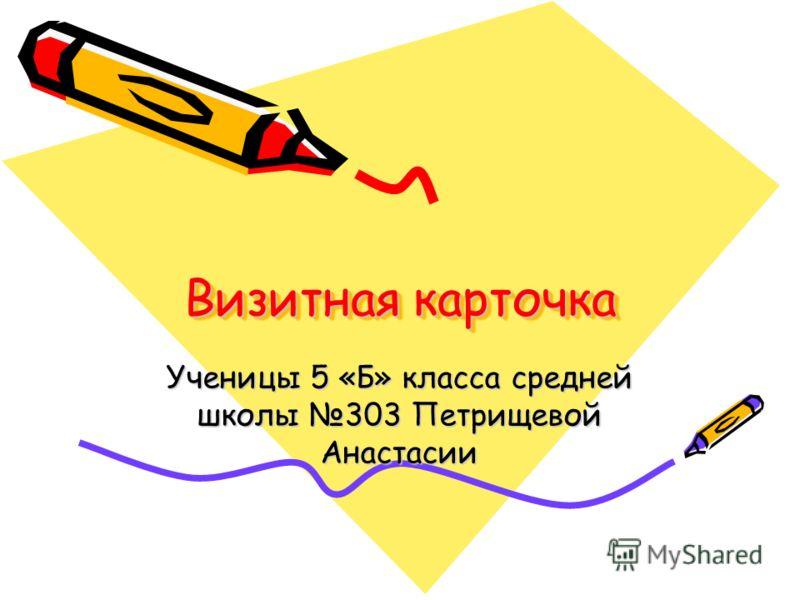 Визитная карточка Ученицы 5 «Б» класса средней школы 303 Петрищевой Анастасии