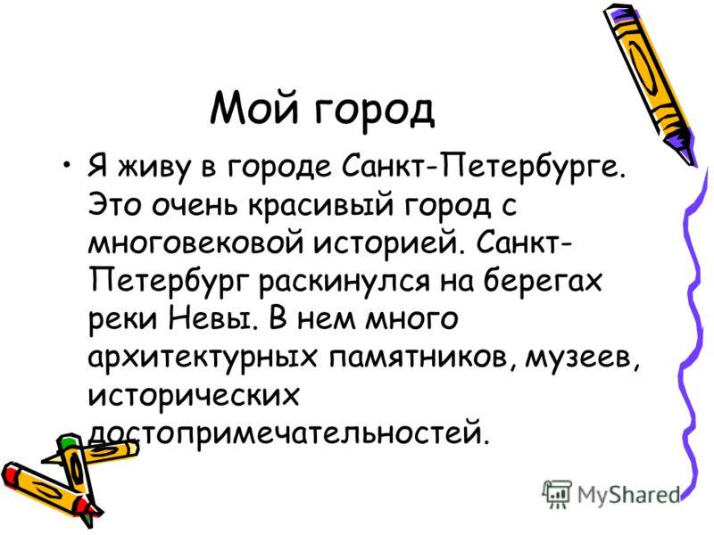Мой город Я живу в городе Санкт-Петербурге. Это очень красивый город с многовековой историей. Санкт- Петербург раскинулся на берегах реки Невы. В нем много архитектурных памятников, музеев, исторических достопримечательностей.