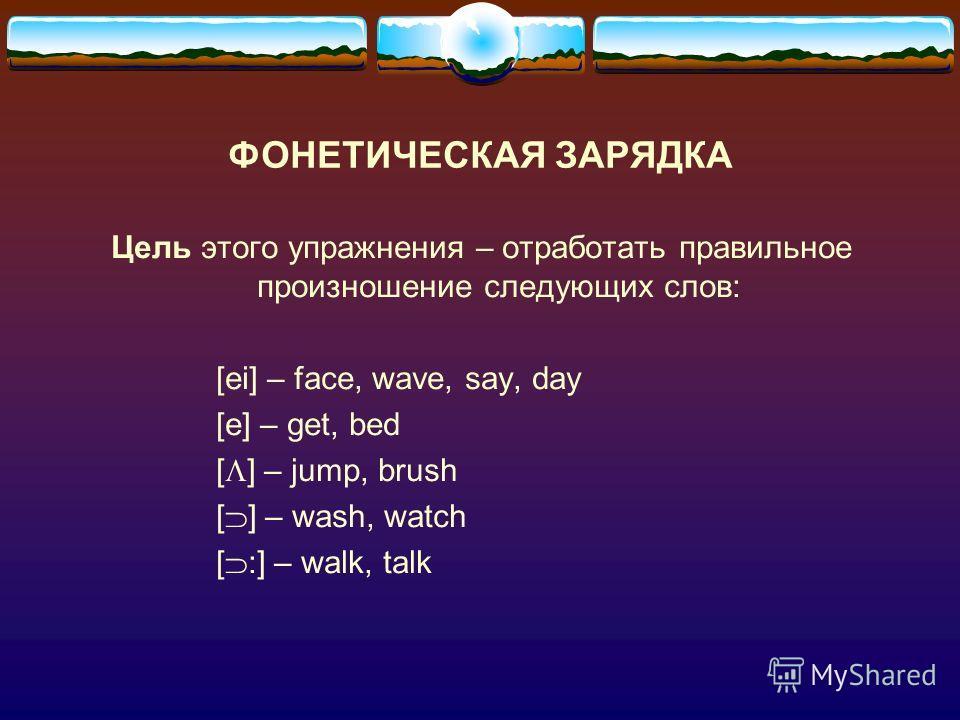 ФОНЕТИЧЕСКАЯ ЗАРЯДКА Цель этого упражнения – отработать правильное произношение следующих слов: [ei] – face, wave, say, day [e] – get, bed [ ] – jump, brush [ ] – wash, watch [ :] – walk, talk