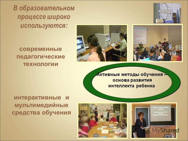 современные педагогические технологии В образовательном процессе широко используются: интерактивные и мультимедийные средства обучения Активные методы обучения – основа развития интеллекта ребенка