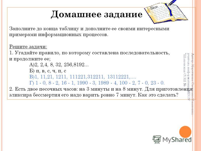 Домашнее задание Заполните до конца таблицу и дополните ее своими интересными примерами информационных процессов. Решите задачи: 1. Угадайте правило, по которому составлена последовательность, и продолжите ее; А)2, 2,4, 8, 32, 256,8192... Б) п, в, с,