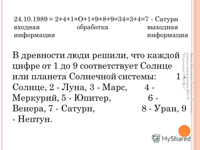 В древности люди решили, что каждой цифре от 1 до 9 соответствует Солнце или планета Солнечной системы: 1 - Солнце, 2 - Луна, 3 - Марс, 4 - Меркурий, 5 - Юпитер, 6 - Венера, 7 - Сатурн, 8 - Уран, 9 - Нептун. 24.10.1989 = 2+4+1+О+1+9+8+9=34=3+4=7 - Са