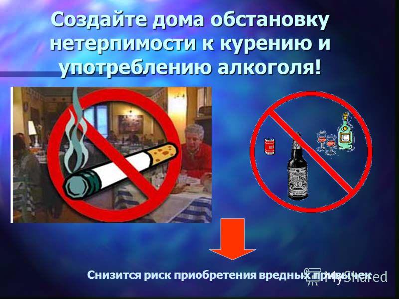Создайте дома обстановку нетерпимости к курению и употреблению алкоголя! Снизится риск приобретения вредных привычек
