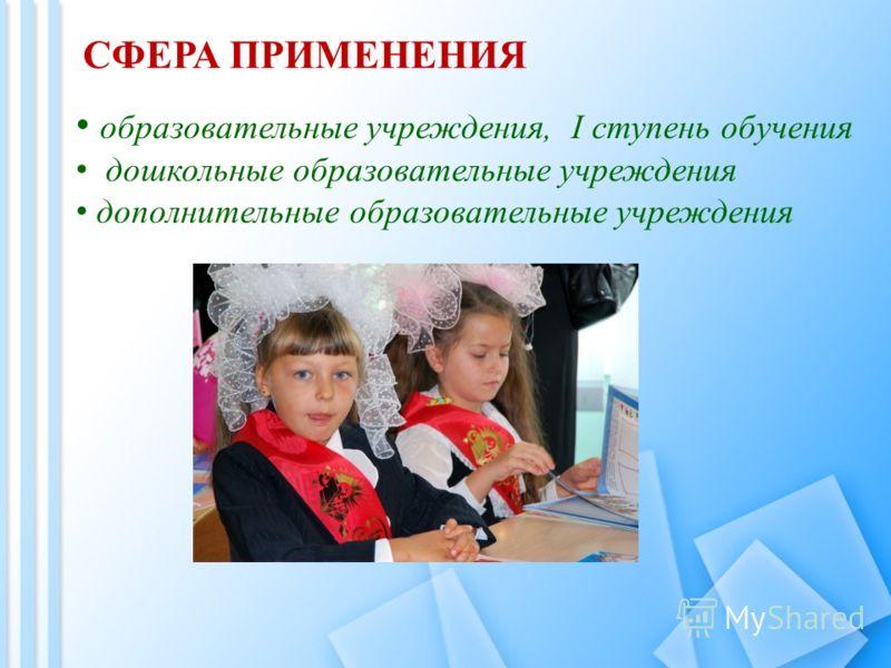 СФЕРА ПРИМЕНЕНИЯ образовательные учреждения, I ступень обучения дошкольные образовательные учреждения дополнительные образовательные учреждения