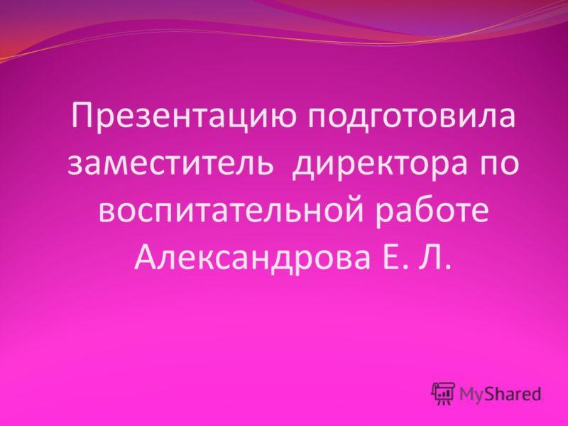 Презентацию подготовила заместитель директора по воспитательной работе Александрова Е. Л.