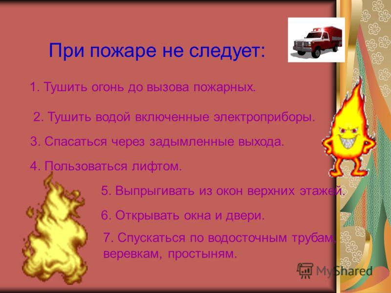 При пожаре не следует: 1. Тушить огонь до вызова пожарных. 2. Тушить водой включенные электроприборы. 3. Спасаться через задымленные выхода. 4. Пользоваться лифтом. 5. Выпрыгивать из окон верхних этажей. 6. Открывать окна и двери. 7. Спускаться по во