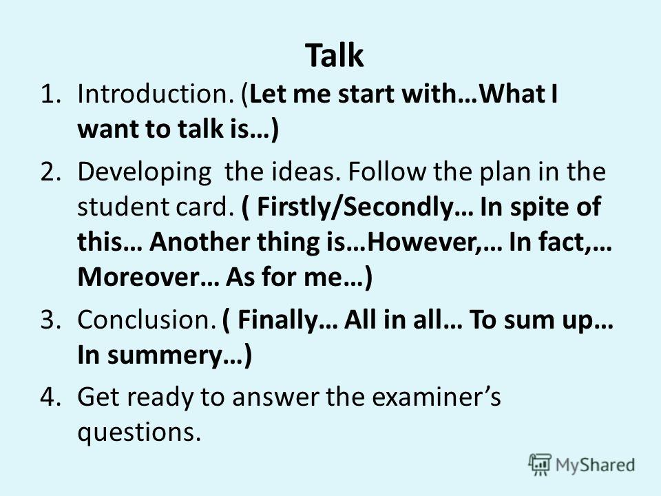 Talk 1.Introduction. (Let me start with…What I want to talk is…) 2.Developing the ideas. Follow the plan in the student card. ( Firstly/Secondly… In spite of this… Another thing is…However,… In fact,… Moreover… As for me…) 3.Conclusion. ( Finally… Al