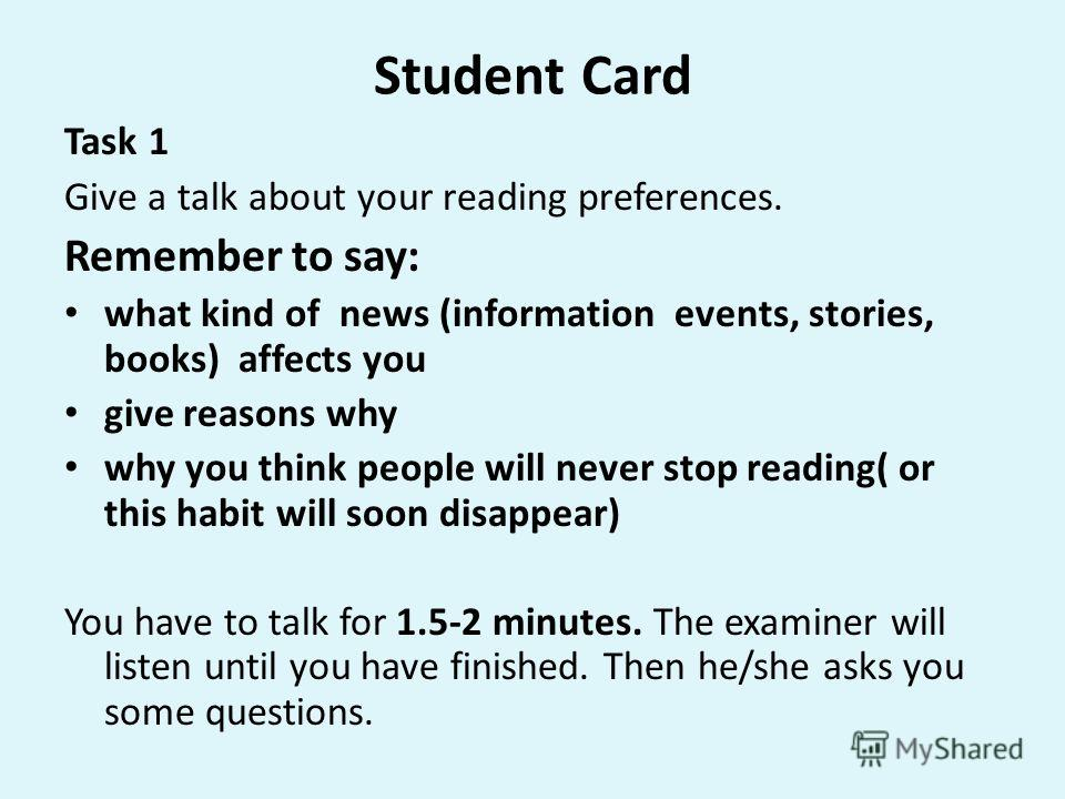 Student Card Task 1 Give a talk about your reading preferences. Remember to say: what kind of news (information events, stories, books) affects you give reasons why why you think people will never stop reading( or this habit will soon disappear) You