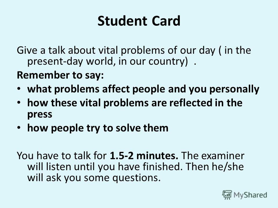 Student Card Give a talk about vital problems of our day ( in the present-day world, in our country). Remember to say: what problems affect people and you personally how these vital problems are reflected in the press how people try to solve them You