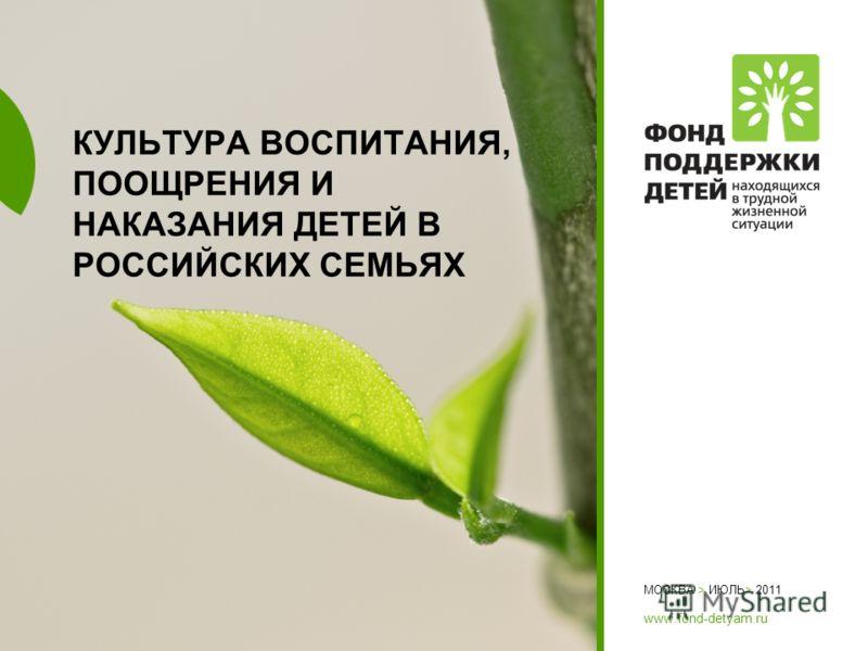 МОСКВА > ИЮЛЬ> 2011 www.fond-detyam.ru КУЛЬТУРА ВОСПИТАНИЯ, ПООЩРЕНИЯ И НАКАЗАНИЯ ДЕТЕЙ В РОССИЙСКИХ СЕМЬЯХ