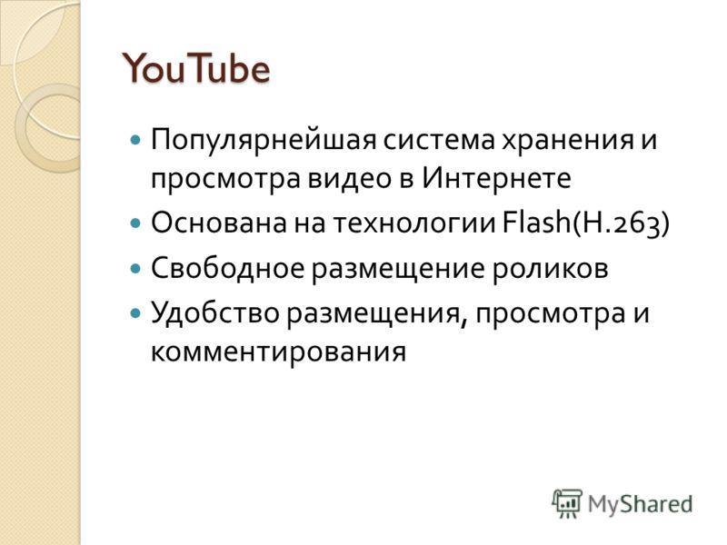 YouTube Популярнейшая система хранения и просмотра видео в Интернете Основана на технологии Flash ( H.263 ) Свободное размещение роликов Удобство размещения, просмотра и комментирования