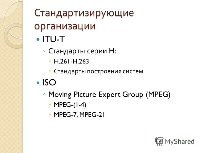Стандартизирующие организации ITU-T Стандарты серии H: H.261-H.263 Стандарты построения систем ISO Moving Picture Expert Group (MPEG) MPEG-(1-4) MPEG-7, MPEG-21