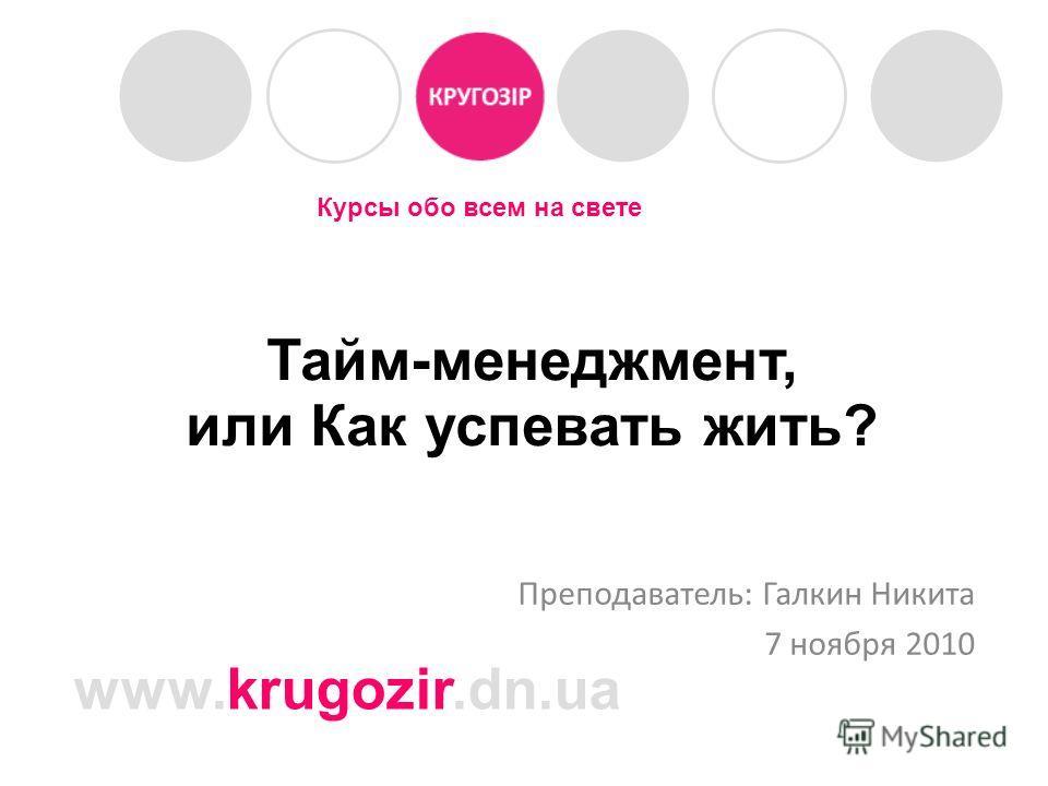 Курсы обо всем на свете www.krugozir.dn.ua Тайм-менеджмент, или Как успевать жить? Преподаватель: Галкин Никита 7 ноября 2010