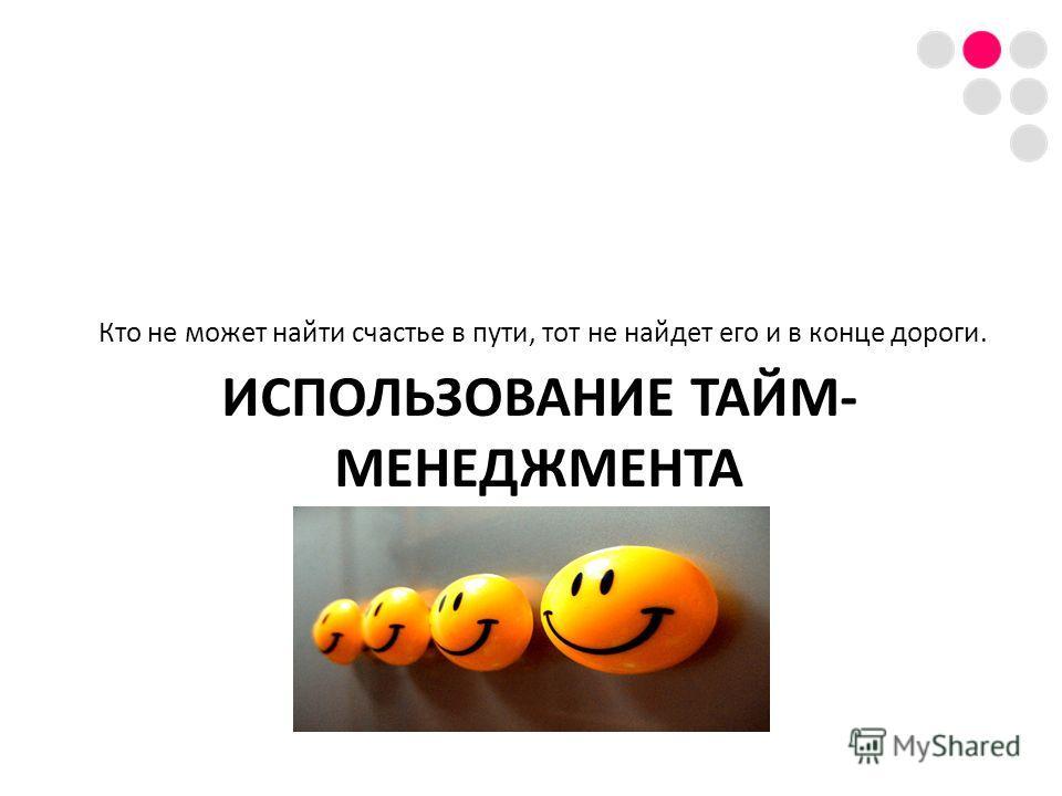 ИСПОЛЬЗОВАНИЕ ТАЙМ- МЕНЕДЖМЕНТА Кто не может найти счастье в пути, тот не найдет его и в конце дороги.