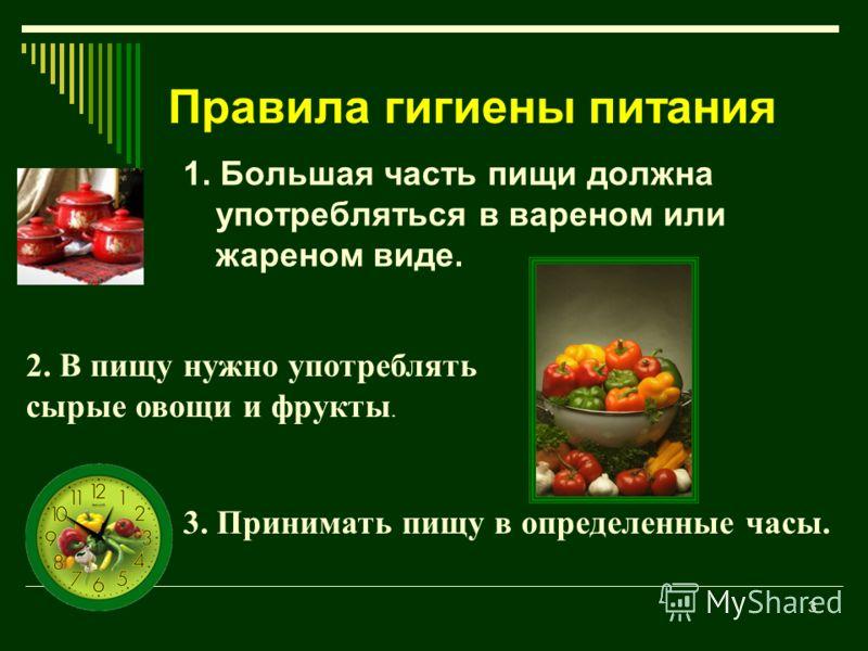 3 Правила гигиены питания 1. Большая часть пищи должна употребляться в вареном или жареном виде. 2. В пищу нужно употреблять сырые овощи и фрукты. 3. Принимать пищу в определенные часы.