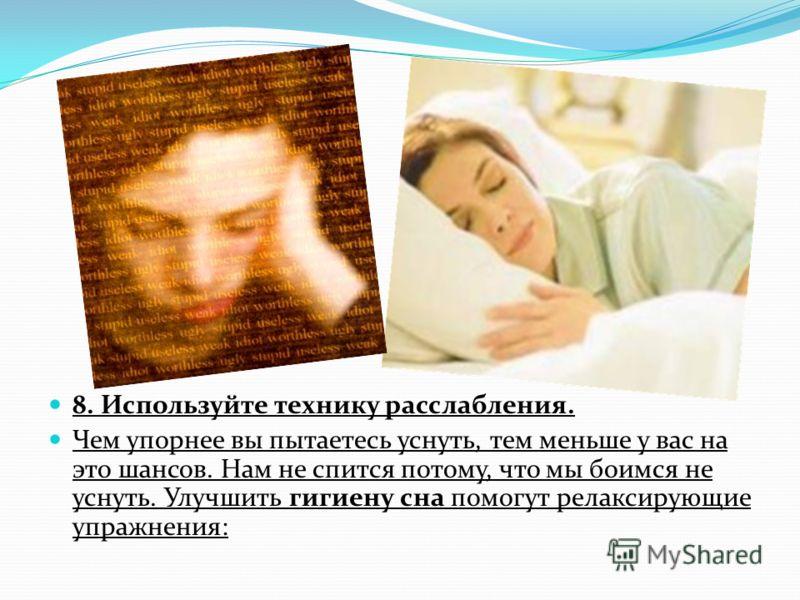 8. Используйте технику расслабления. Чем упорнее вы пытаетесь уснуть, тем меньше у вас на это шансов. Нам не спится потому, что мы боимся не уснуть. Улучшить гигиену сна помогут релаксирующие упражнения: