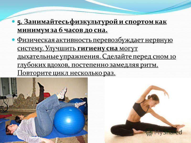 5. Занимайтесь физкультурой и спортом как минимум за 6 часов до сна. Физическая активность перевозбуждает нервную систему. Улучшить гигиену сна могут дыхательные упражнения. Сделайте перед сном 10 глубоких вдохов, постепенно замедляя ритм. Повторите