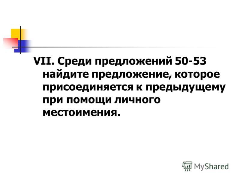 VII. Среди предложений 50-53 найдите предложение, которое присоединяется к предыдущему при помощи личного местоимения.