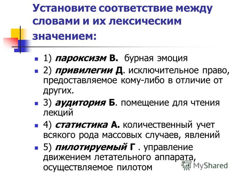 Установите соответствие между словами и их лексическим значением: 1) пароксизм В. бурная эмоция 2) привилегии Д. исключительное право, предоставляемое кому-либо в отличие от других. 3) аудитория Б. помещение для чтения лекций 4) статистика А. количес