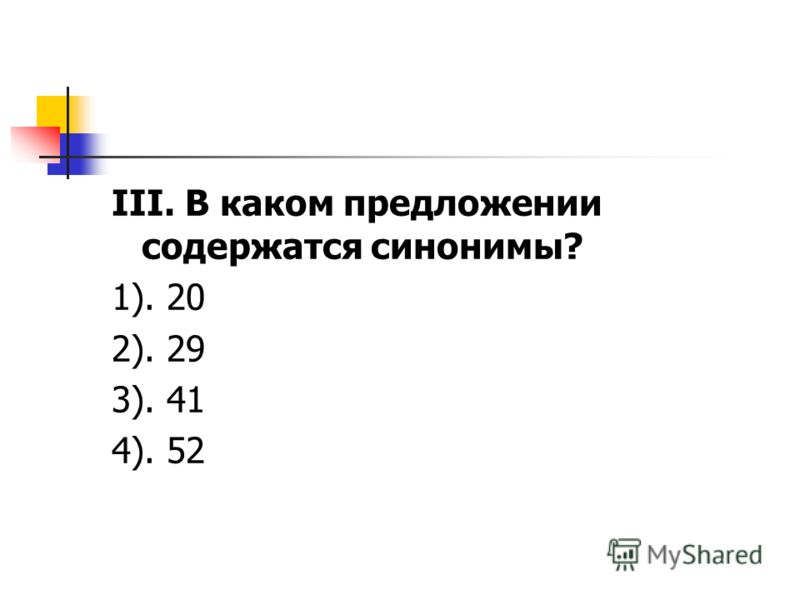 III. В каком предложении содержатся синонимы? 1). 20 2). 29 3). 41 4). 52