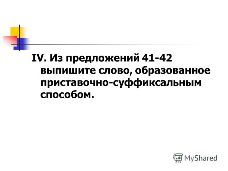IV. Из предложений 41-42 выпишите слово, образованное приставочно-суффиксальным способом.