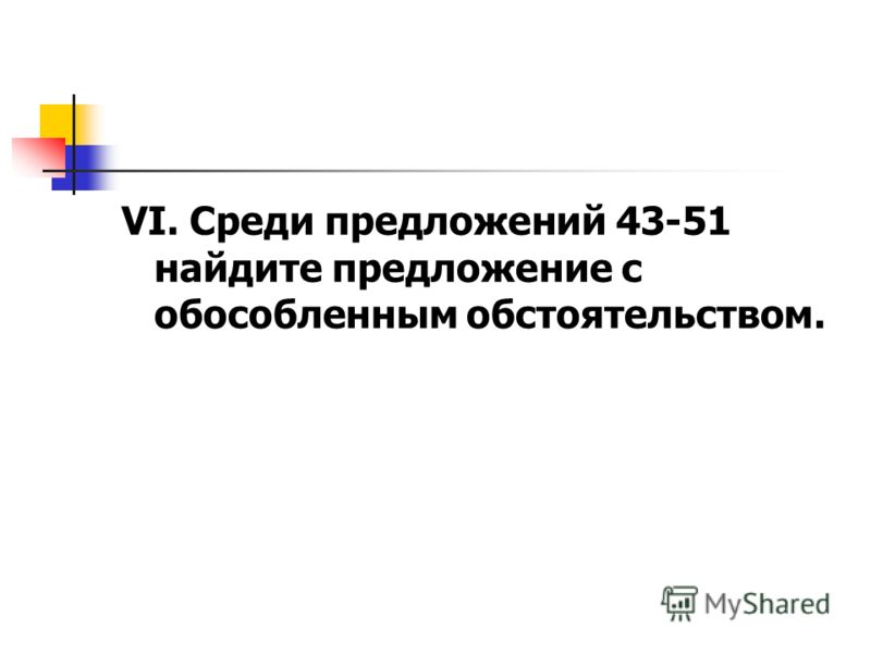 VI. Среди предложений 43-51 найдите предложение с обособленным обстоятельством.
