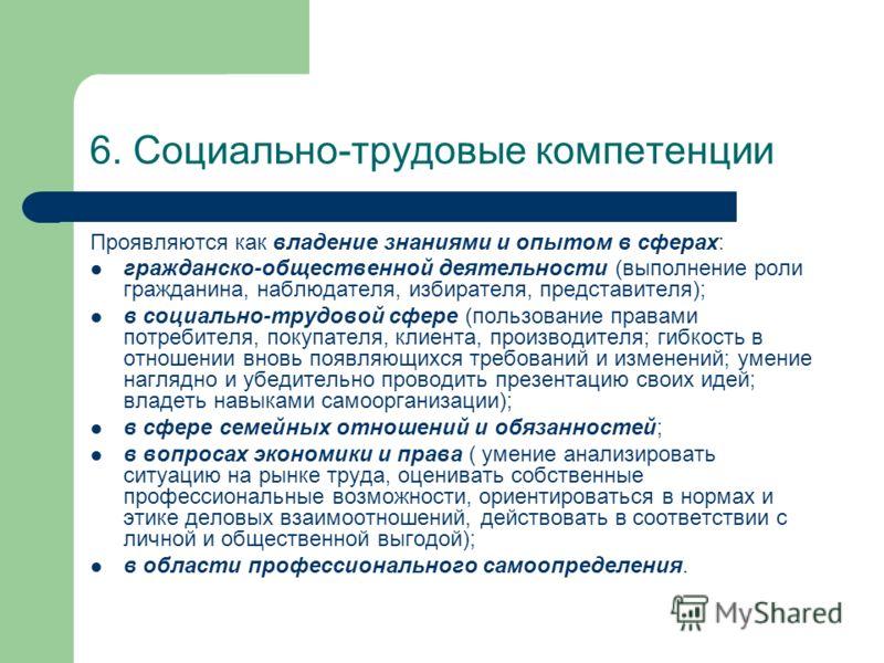 6. Социально-трудовые компетенции Проявляются как владение знаниями и опытом в сферах: гражданско-общественной деятельности (выполнение роли гражданина, наблюдателя, избирателя, представителя); в социально-трудовой сфере (пользование правами потребит