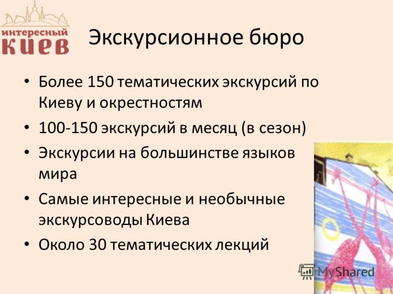 Экскурсионное бюро Более 150 тематических экскурсий по Киеву и окрестностям 100-150 экскурсий в месяц (в сезон) Экскурсии на большинстве языков мира Самые интересные и необычные экскурсоводы Киева Около 30 тематических лекций