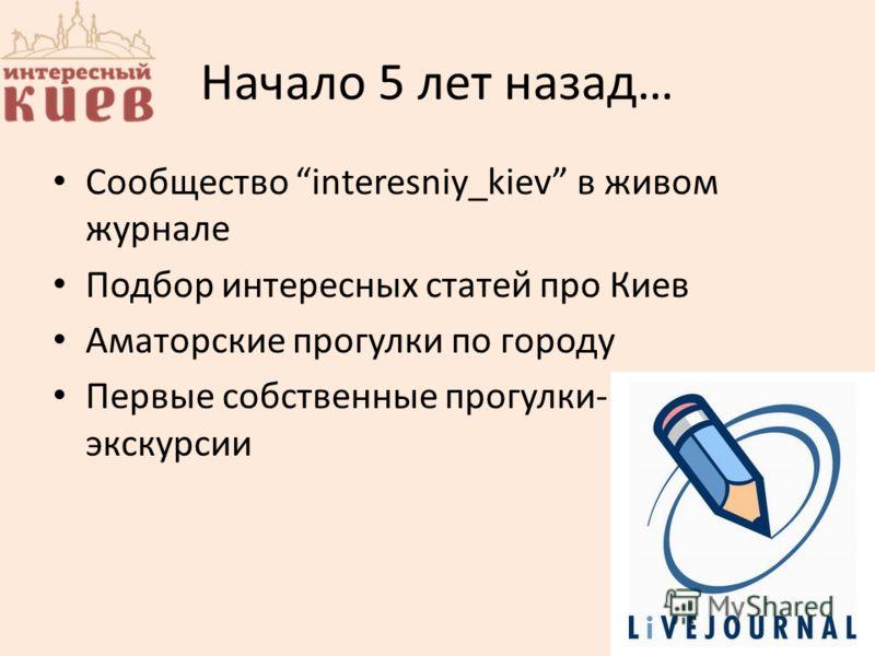 Начало 5 лет назад… Сообщество interesniy_kiev в живом журнале Подбор интересных статей про Киев Аматорские прогулки по городу Первые собственные прогулки- экскурсии