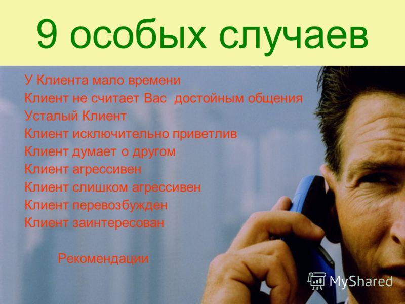 9 особых случаев У Клиента мало времени Клиент не считает Вас достойным общения Усталый Клиент Клиент исключительно приветлив Клиент думает о другом Клиент агрессивен Клиент слишком агрессивен Клиент перевозбужден Клиент заинтересован Рекомендации