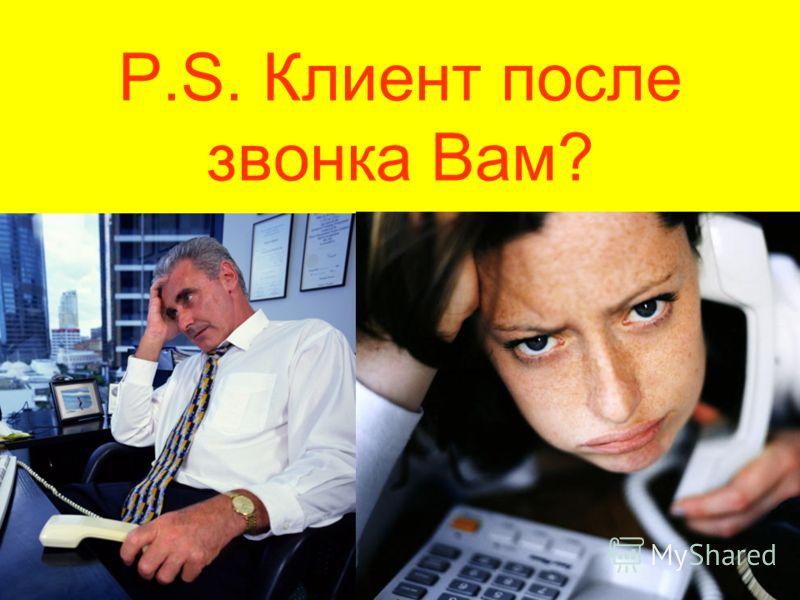 P.S. Клиент после звонка Вам?