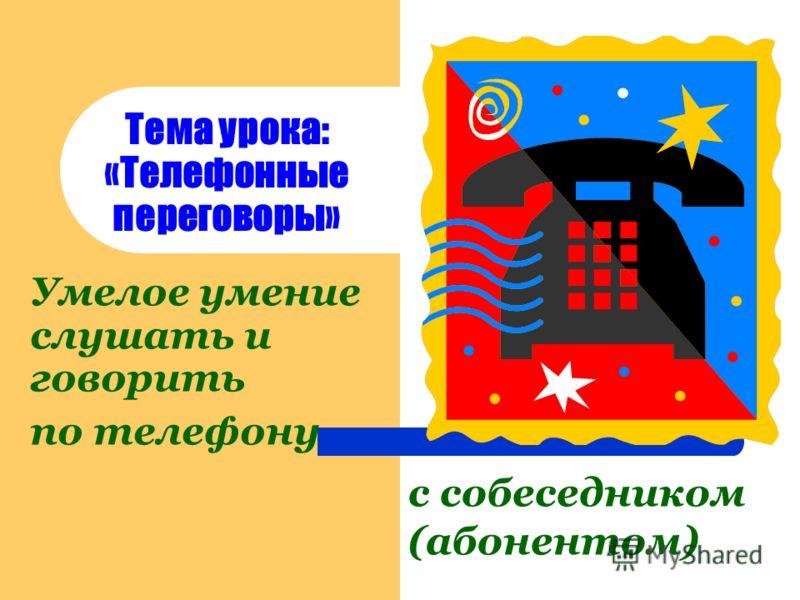 Тема урока: «Телефонные переговоры» Умелое умение слушать и говорить по телефону с собеседником (абонентом)
