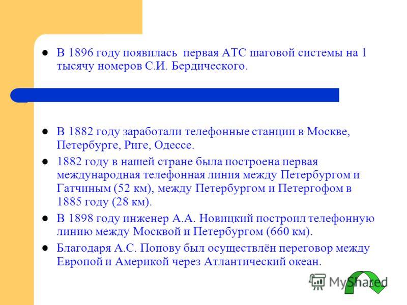 В 1896 году появилась первая АТС шаговой системы на 1 тысячу номеров С.И. Бердического. В 1882 году заработали телефонные станции в Москве, Петербурге, Риге, Одессе. 1882 году в нашей стране была построена первая международная телефонная линия между