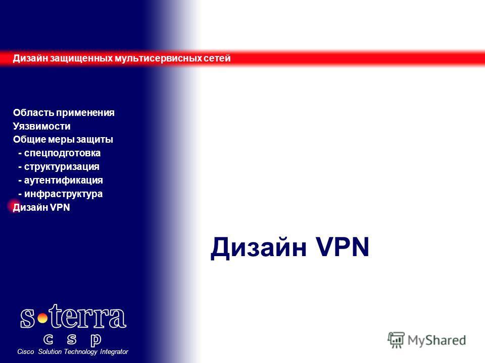Cisco Solution Technology Integrator Дизайн VPN Дизайн защищенных мультисервисных сетей Область применения Уязвимости Общие меры защиты - спецподготовка - структуризация - аутентификация - инфраструктура Дизайн VPN