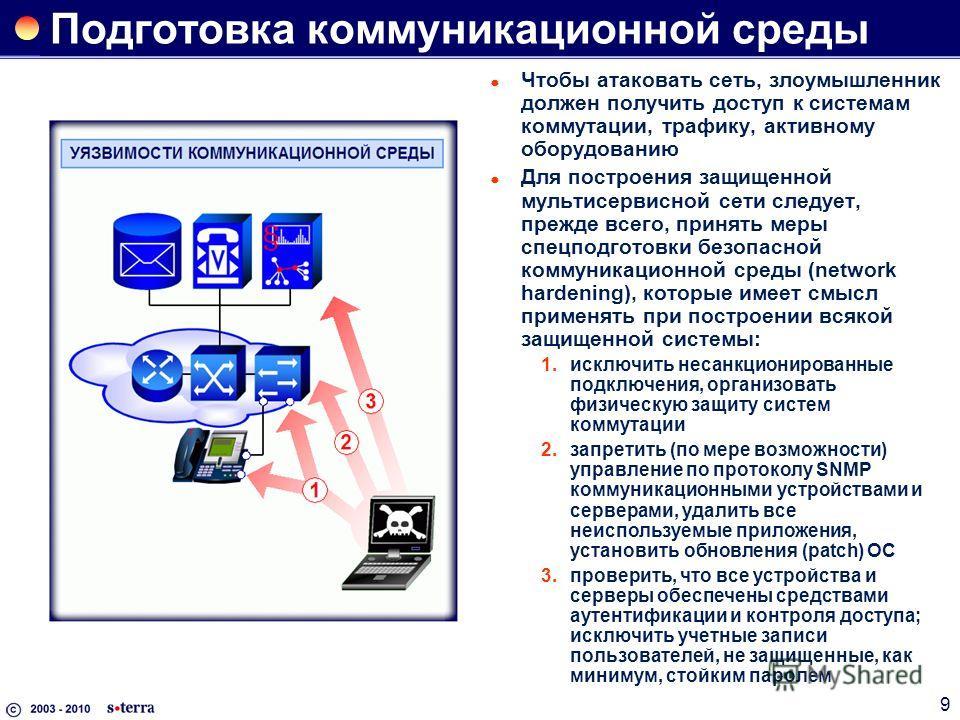 9 Подготовка коммуникационной среды Чтобы атаковать сеть, злоумышленник должен получить доступ к системам коммутации, трафику, активному оборудованию Для построения защищенной мультисервисной сети следует, прежде всего, принять меры спецподготовки бе