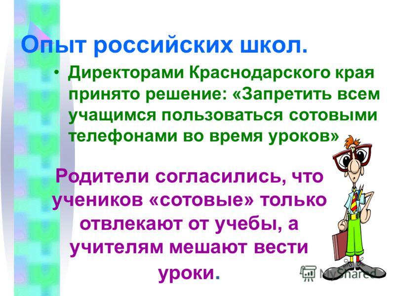 Опыт российских школ. Директорами Краснодарского края принято решение: «Запретить всем учащимся пользоваться сотовыми телефонами во время уроков» Родители согласились, что учеников «сотовые» только отвлекают от учебы, а учителям мешают вести уроки.