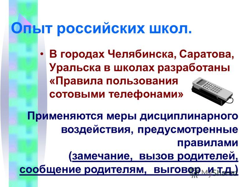 Опыт российских школ. В городах Челябинска, Саратова, Уральска в школах разработаны «Правила пользования сотовыми телефонами» Применяются меры дисциплинарного воздействия, предусмотренные правилами (замечание, вызов родителей, сообщение родителям, вы