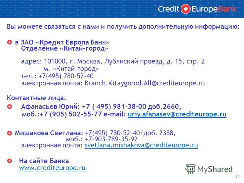 12 Вы можете связаться с нами и получить дополнительную информацию: в ЗАО «Кредит Европа Банк» Отделение «Китай-город» адрес: 101000, г. Москва, Лубянский проезд, д. 15, стр. 2 м. «Китай-город» тел.: +7(495) 780-52-40 электронная почта: Branch.Kitayg